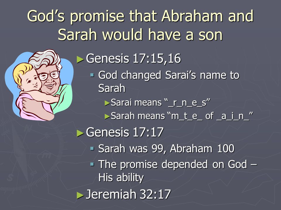 God's promise that Abraham and Sarah would have a son ► Genesis 17:15,16  God changed Sarai's name to Sarah ► Sarai means _r_n_e_s ► Sarah means m_t_e_ of _a_i_n_ ► Genesis 17:17  Sarah was 99, Abraham 100  The promise depended on God – His ability ► Jeremiah 32:17