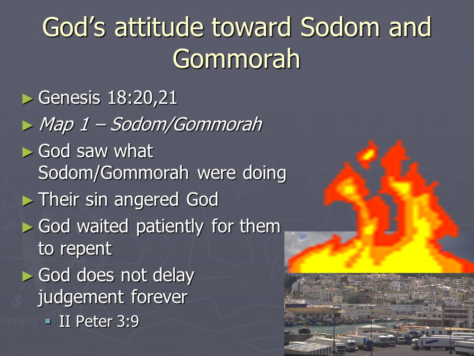 God's attitude toward Sodom and Gommorah ► Genesis 18:20,21 ► Map 1 – Sodom/Gommorah ► God saw what Sodom/Gommorah were doing ► Their sin angered God ► God waited patiently for them to repent ► God does not delay judgement forever  II Peter 3:9