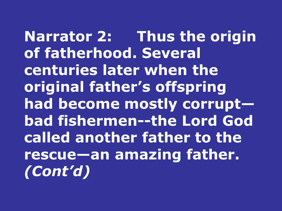 Narrator 2:Thus the origin of fatherhood. Several centuries later when the original father's offspring had become mostly corrupt— bad fishermen--the L