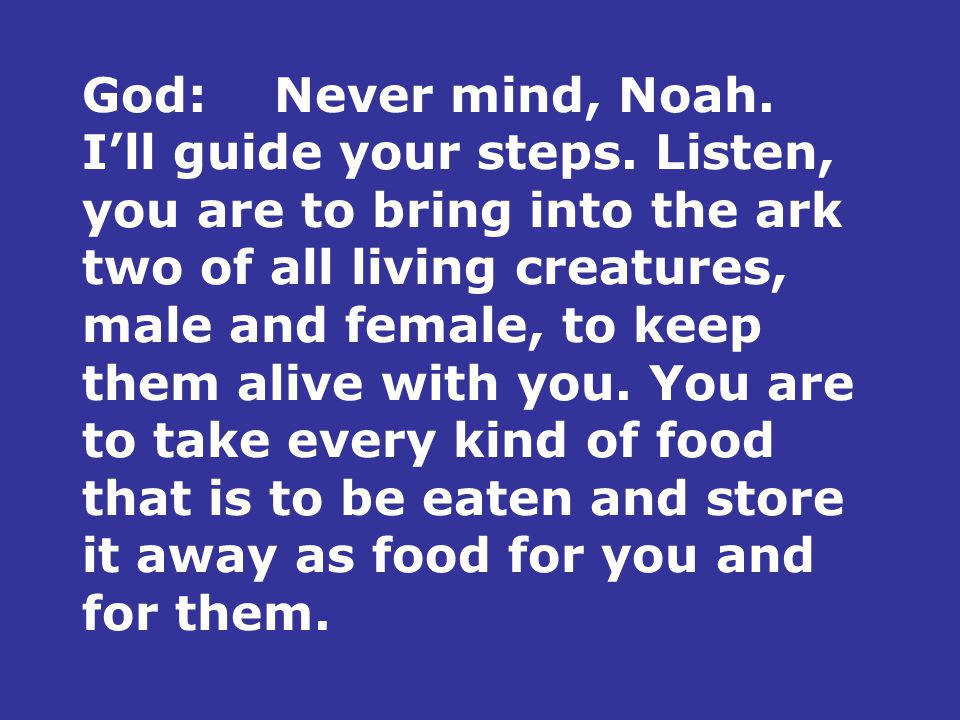 God:Never mind, Noah. I'll guide your steps. Listen, you are to bring into the ark two of all living creatures, male and female, to keep them alive wi