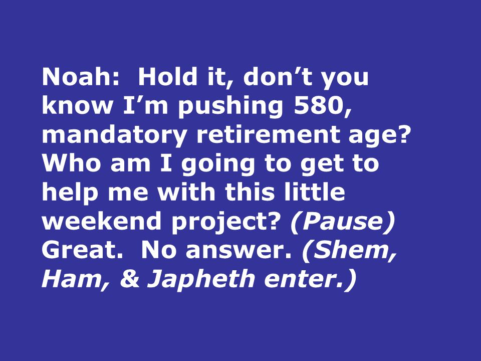 Noah:Hold it, don't you know I'm pushing 580, mandatory retirement age? Who am I going to get to help me with this little weekend project? (Pause) Gre