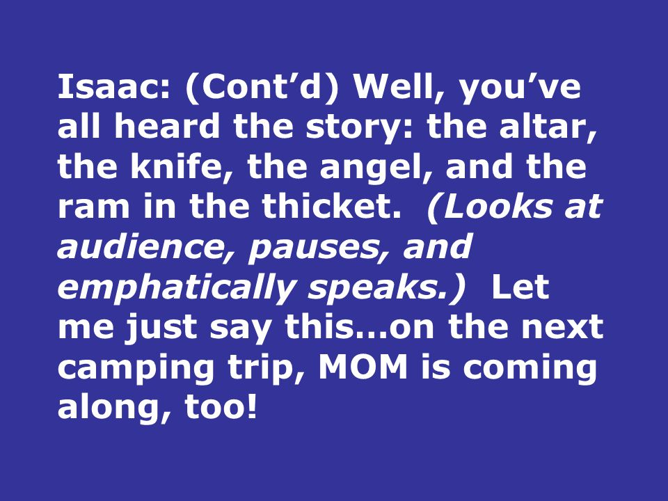 Isaac: (Cont'd) Well, you've all heard the story: the altar, the knife, the angel, and the ram in the thicket.