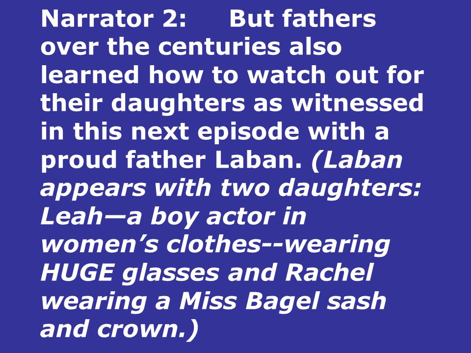Narrator 2:But fathers over the centuries also learned how to watch out for their daughters as witnessed in this next episode with a proud father Laban.