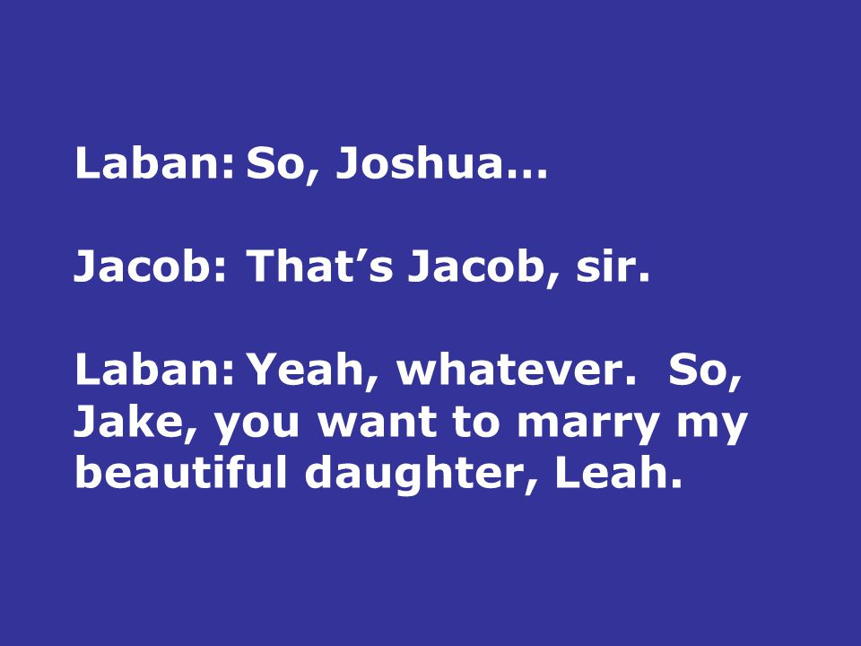Laban:So, Joshua… Jacob:That's Jacob, sir. Laban:Yeah, whatever.