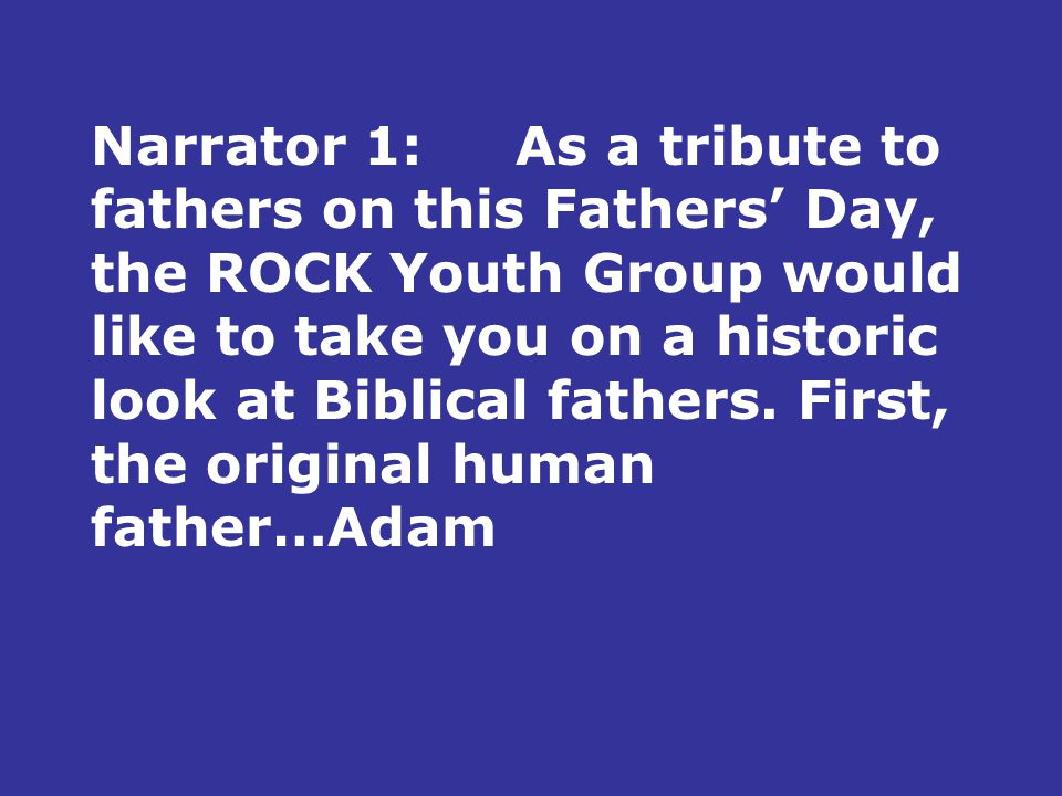 Narrator 1:As a tribute to fathers on this Fathers' Day, the ROCK Youth Group would like to take you on a historic look at Biblical fathers.