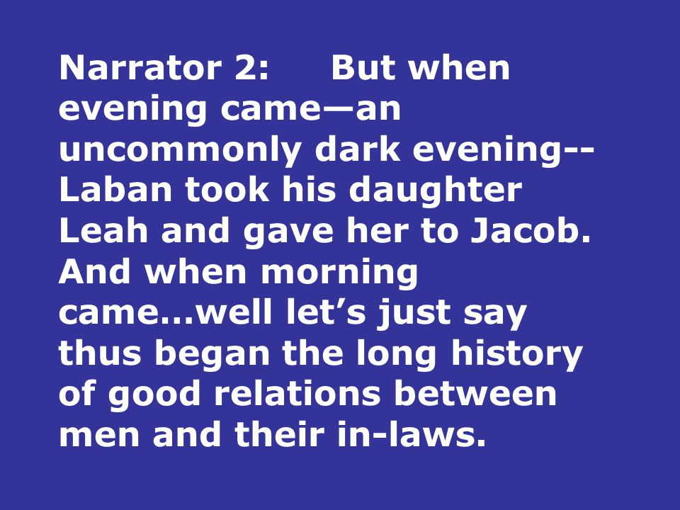 Narrator 2:But when evening came—an uncommonly dark evening-- Laban took his daughter Leah and gave her to Jacob.