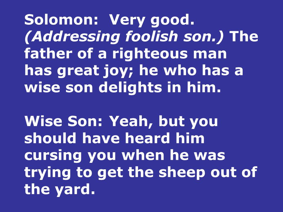 Solomon:Very good. (Addressing foolish son.) The father of a righteous man has great joy; he who has a wise son delights in him. Wise Son:Yeah, but yo