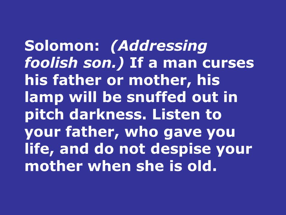 Solomon:(Addressing foolish son.) If a man curses his father or mother, his lamp will be snuffed out in pitch darkness.