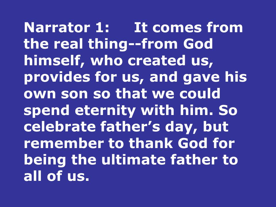 Narrator 1:It comes from the real thing--from God himself, who created us, provides for us, and gave his own son so that we could spend eternity with him.