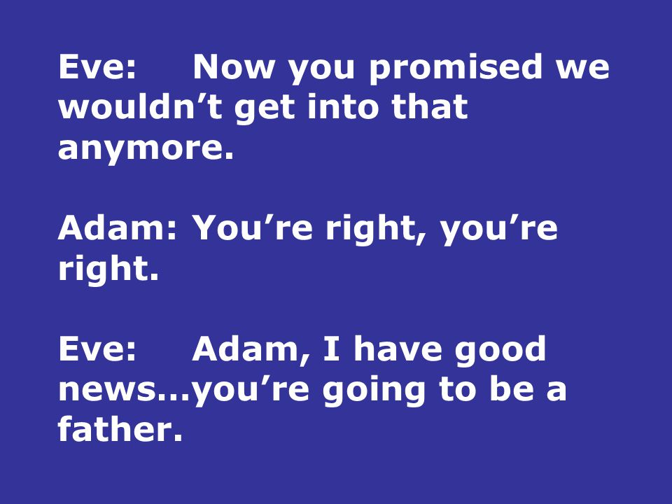 Eve:Now you promised we wouldn't get into that anymore. Adam:You're right, you're right. Eve:Adam, I have good news…you're going to be a father.