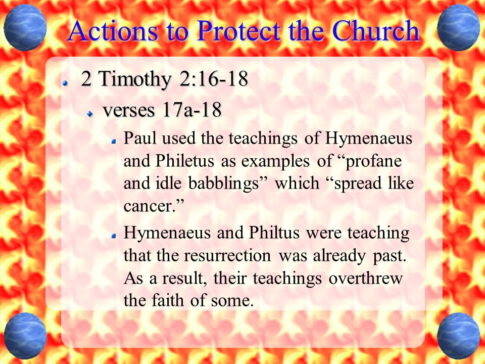 Actions to Protect the Church 2 Timothy 2:16-18 verses 17a-18 Paul used the teachings of Hymenaeus and Philetus as examples of profane and idle babblings which spread like cancer. Hymenaeus and Philtus were teaching that the resurrection was already past.
