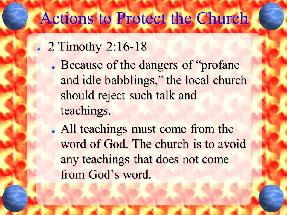 Actions to Protect the Church 2 Timothy 2:16-18 Because of the dangers of profane and idle babblings, the local church should reject such talk and teachings.