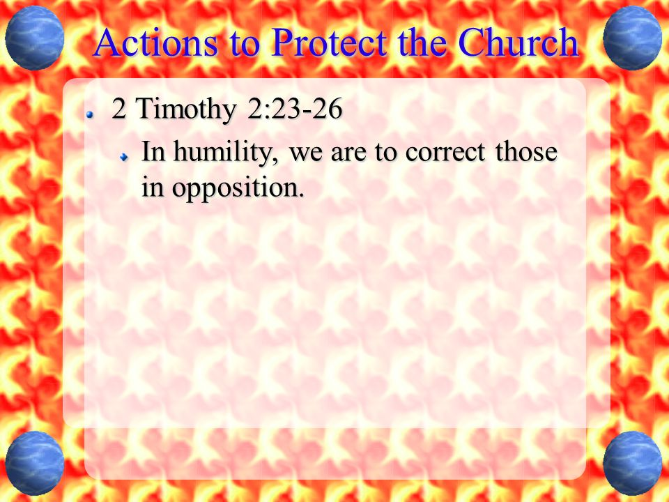Actions to Protect the Church 2 Timothy 2:23-26 In humility, we are to correct those in opposition.
