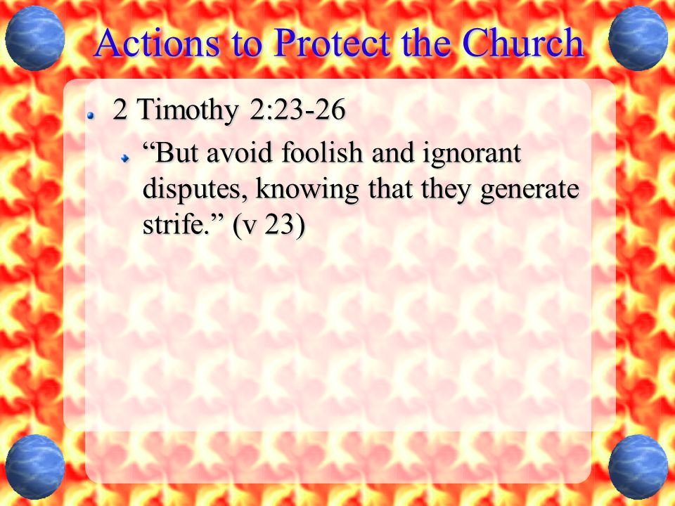 """Actions to Protect the Church 2 Timothy 2:23-26 """"But avoid foolish and ignorant disputes, knowing that they generate strife."""" (v 23)"""
