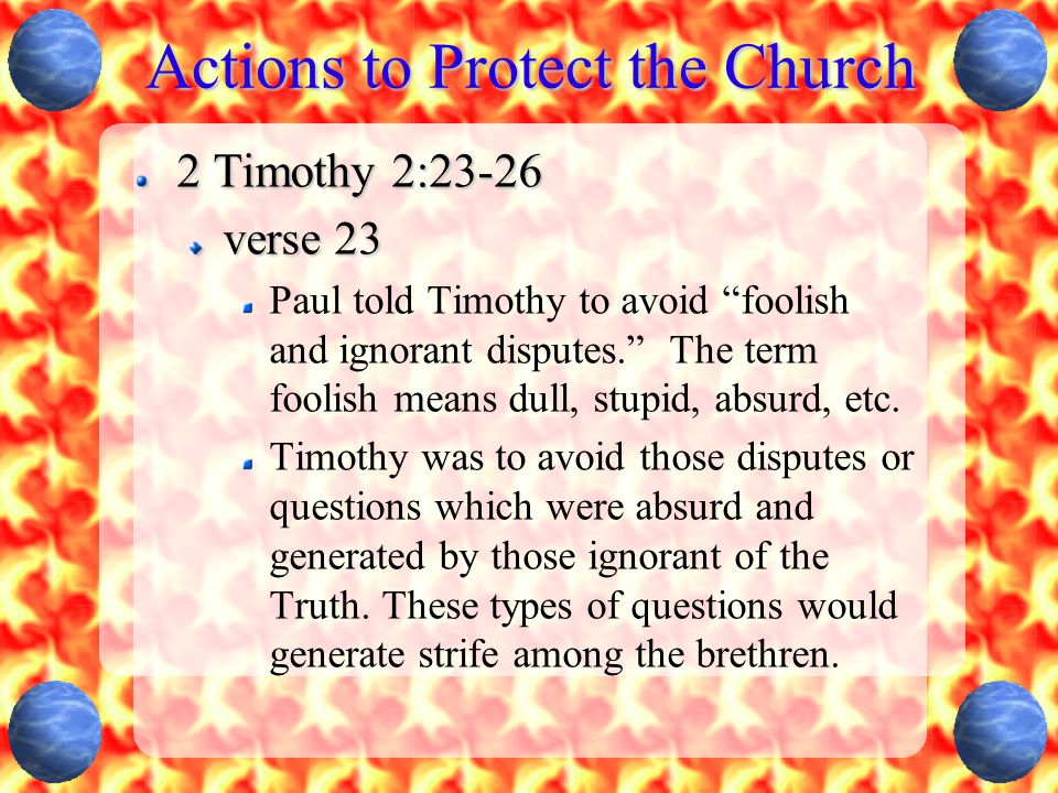 """Actions to Protect the Church 2 Timothy 2:23-26 verse 23 Paul told Timothy to avoid """"foolish and ignorant disputes."""" The term foolish means dull, stup"""