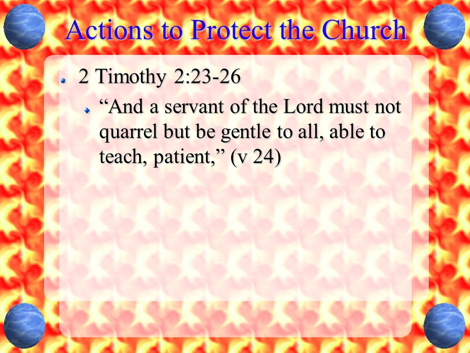 Actions to Protect the Church 2 Timothy 2:23-26 And a servant of the Lord must not quarrel but be gentle to all, able to teach, patient, (v 24)
