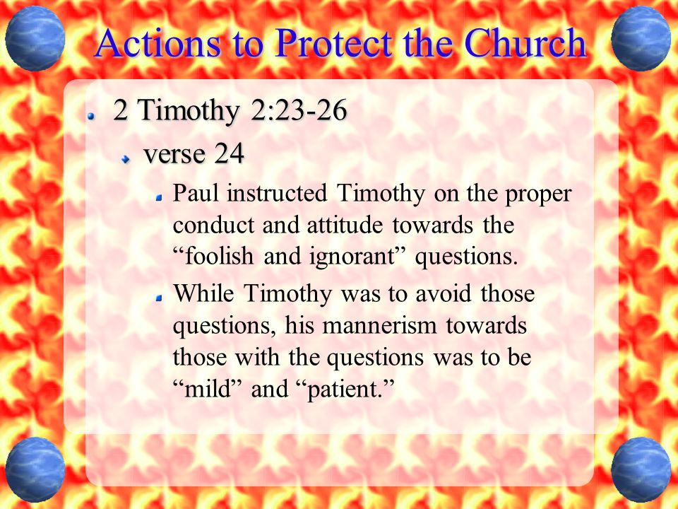"""Actions to Protect the Church 2 Timothy 2:23-26 verse 24 Paul instructed Timothy on the proper conduct and attitude towards the """"foolish and ignorant"""""""