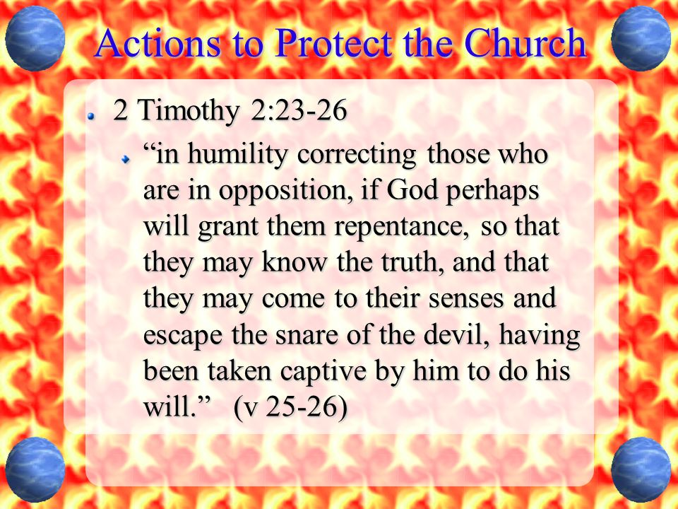 """Actions to Protect the Church 2 Timothy 2:23-26 """"in humility correcting those who are in opposition, if God perhaps will grant them repentance, so tha"""