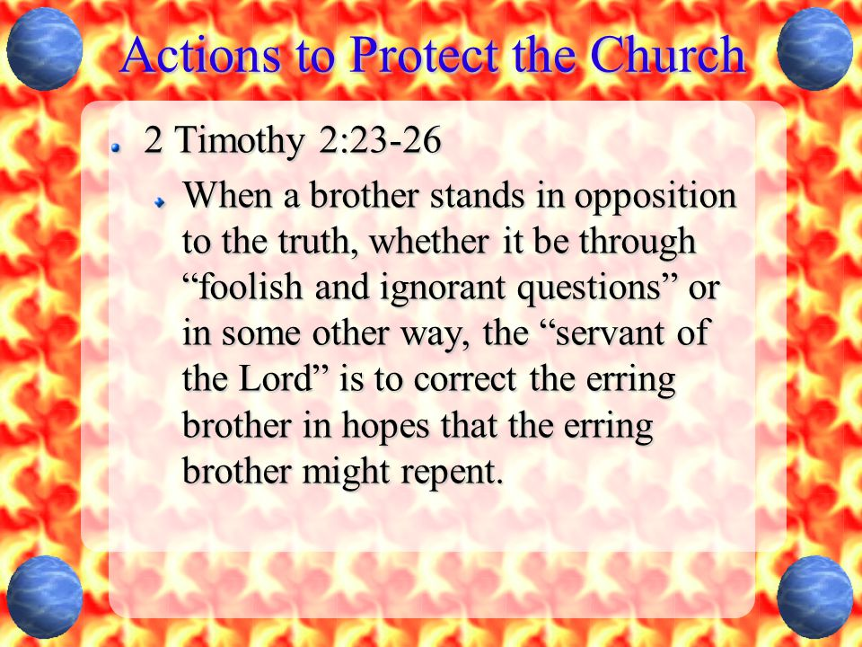 """Actions to Protect the Church 2 Timothy 2:23-26 When a brother stands in opposition to the truth, whether it be through """"foolish and ignorant question"""