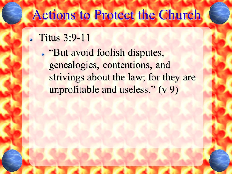 Actions to Protect the Church Titus 3:9-11 But avoid foolish disputes, genealogies, contentions, and strivings about the law; for they are unprofitable and useless. (v 9)