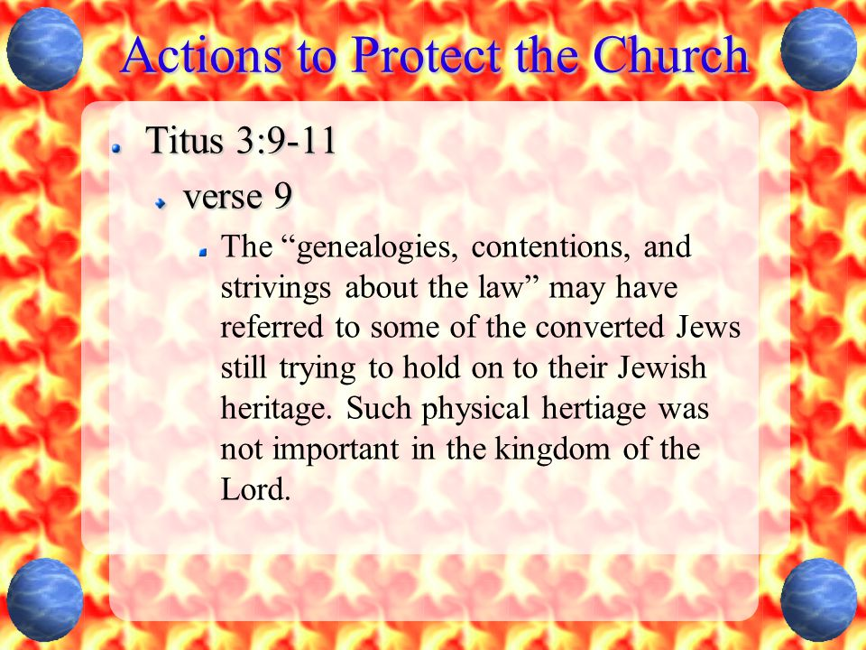 Actions to Protect the Church Titus 3:9-11 verse 9 The genealogies, contentions, and strivings about the law may have referred to some of the converted Jews still trying to hold on to their Jewish heritage.