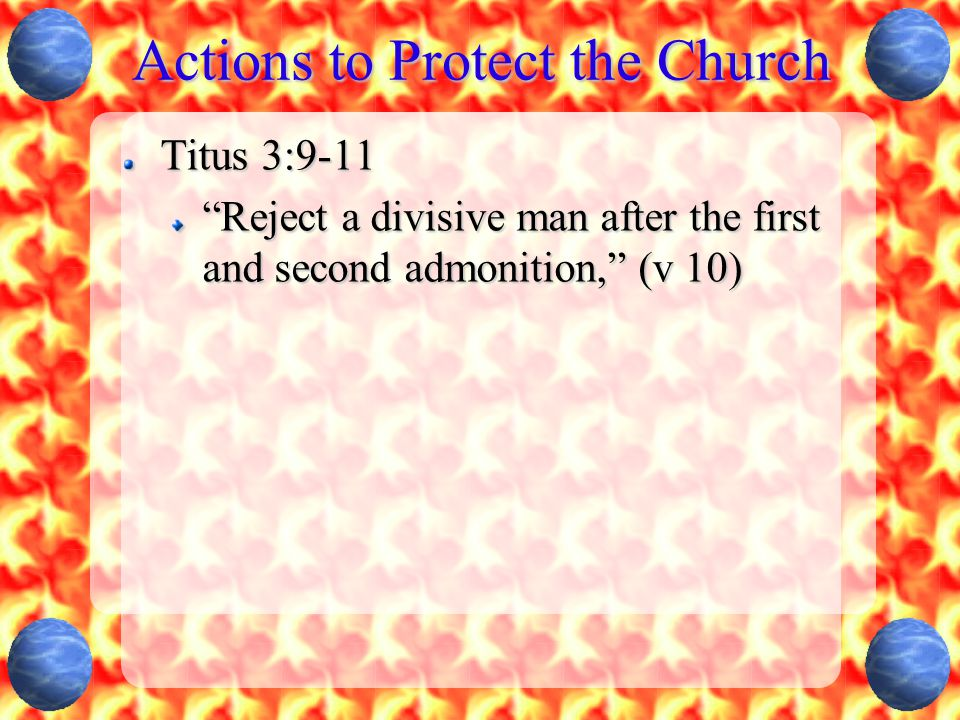 """Actions to Protect the Church Titus 3:9-11 """"Reject a divisive man after the first and second admonition,"""" (v 10)"""
