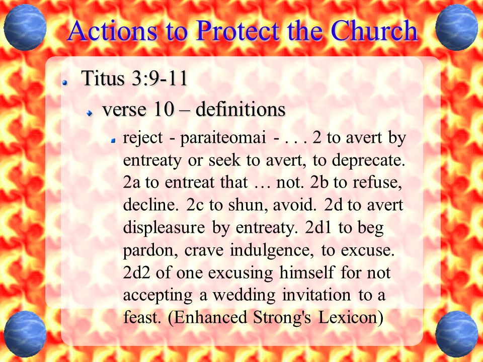Actions to Protect the Church Titus 3:9-11 verse 10 – definitions reject - paraiteomai -... 2 to avert by entreaty or seek to avert, to deprecate. 2a