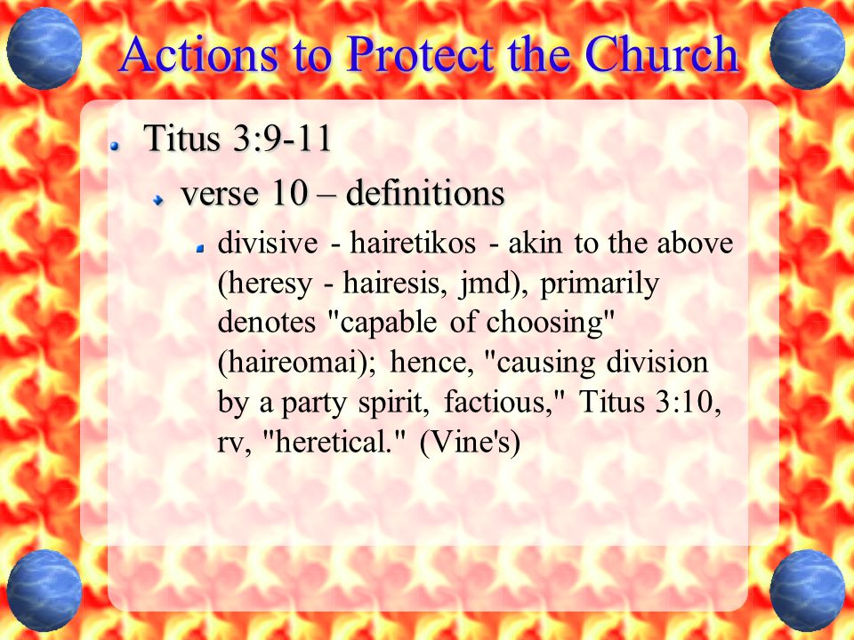 Actions to Protect the Church Titus 3:9-11 verse 10 – definitions divisive - hairetikos - akin to the above (heresy - hairesis, jmd), primarily denote