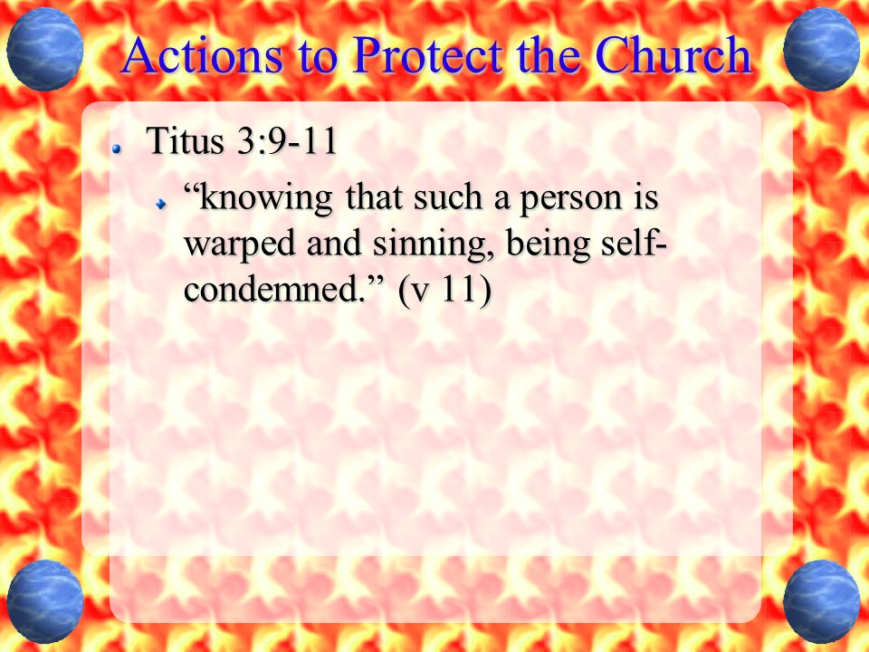 """Actions to Protect the Church Titus 3:9-11 """"knowing that such a person is warped and sinning, being self- condemned."""" (v 11)"""