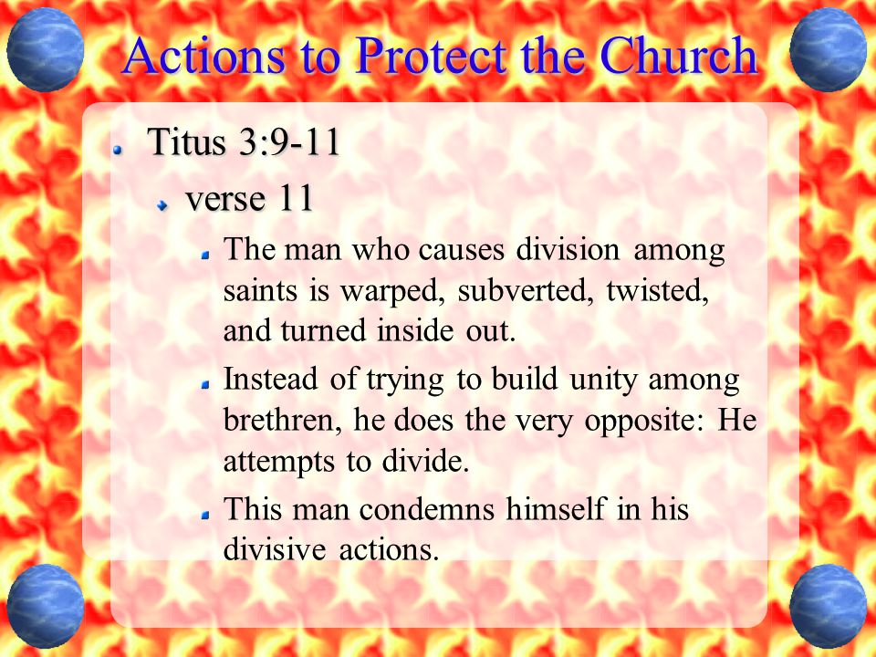 Actions to Protect the Church Titus 3:9-11 verse 11 The man who causes division among saints is warped, subverted, twisted, and turned inside out. Ins