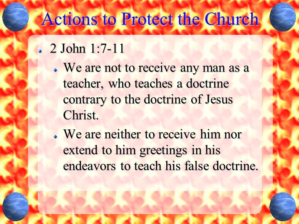 Actions to Protect the Church 2 John 1:7-11 We are not to receive any man as a teacher, who teaches a doctrine contrary to the doctrine of Jesus Chris