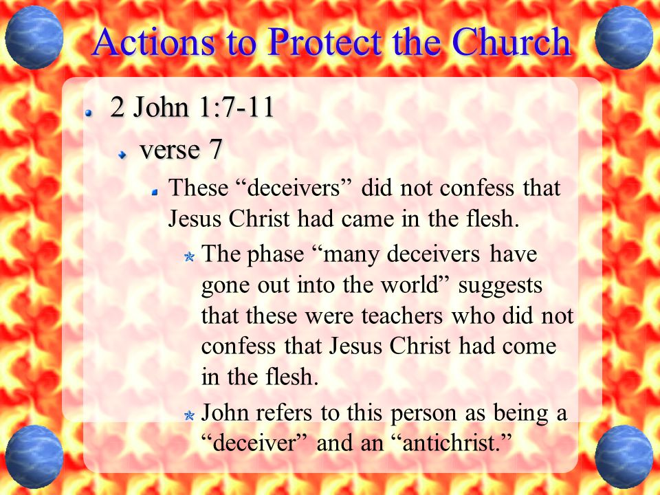 """Actions to Protect the Church 2 John 1:7-11 verse 7 These """"deceivers"""" did not confess that Jesus Christ had came in the flesh. The phase """"many deceive"""