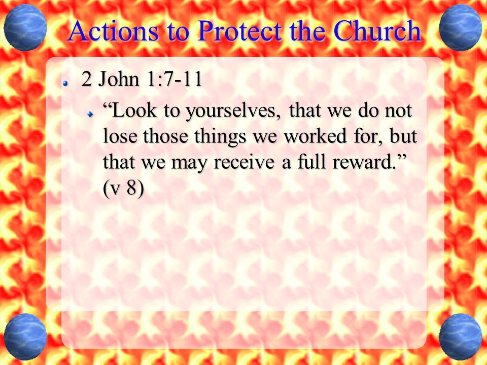 """Actions to Protect the Church 2 John 1:7-11 """"Look to yourselves, that we do not lose those things we worked for, but that we may receive a full reward"""