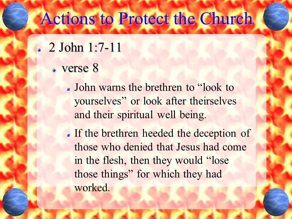 """Actions to Protect the Church 2 John 1:7-11 verse 8 John warns the brethren to """"look to yourselves"""" or look after theirselves and their spiritual well"""