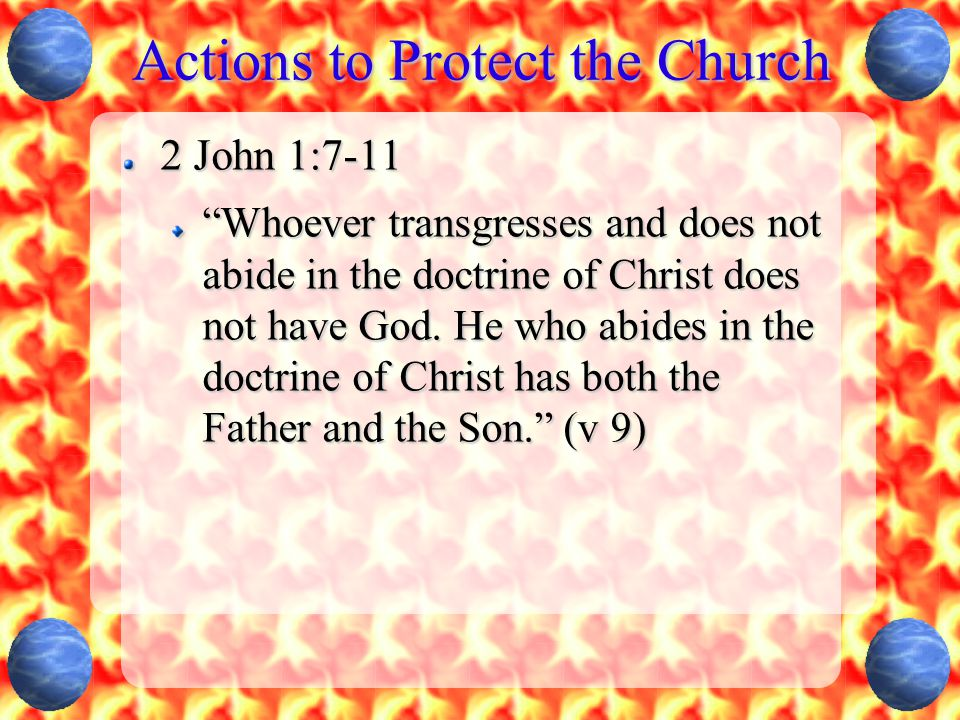 Actions to Protect the Church 2 John 1:7-11 Whoever transgresses and does not abide in the doctrine of Christ does not have God.