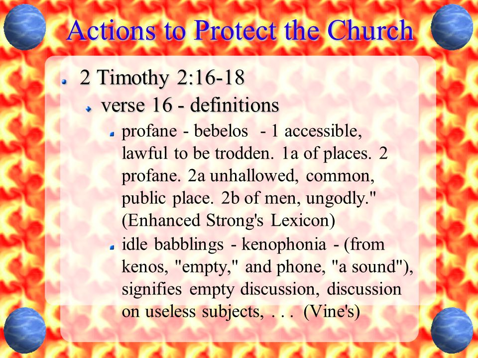 Actions to Protect the Church 2 Timothy 2:16-18 verse 16 - definitions profane - bebelos - 1 accessible, lawful to be trodden. 1a of places. 2 profane