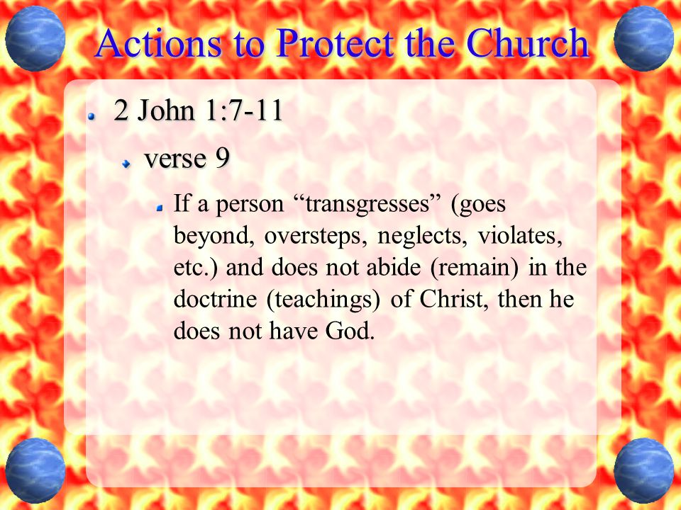 Actions to Protect the Church 2 John 1:7-11 verse 9 If a person transgresses (goes beyond, oversteps, neglects, violates, etc.) and does not abide (remain) in the doctrine (teachings) of Christ, then he does not have God.