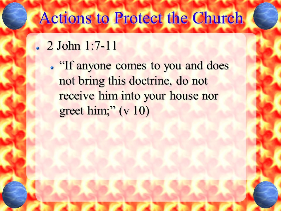 Actions to Protect the Church 2 John 1:7-11 If anyone comes to you and does not bring this doctrine, do not receive him into your house nor greet him; (v 10)