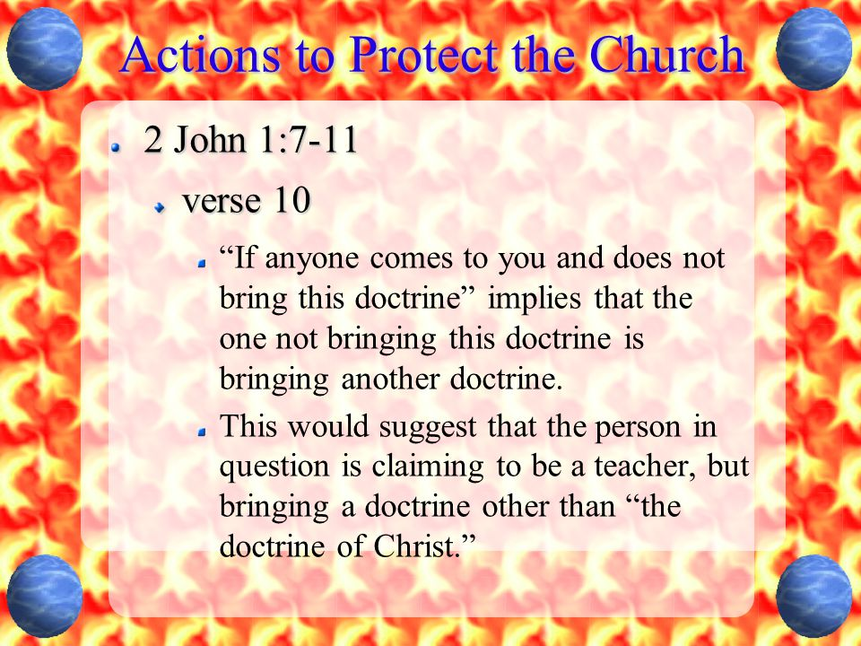 Actions to Protect the Church 2 John 1:7-11 verse 10 If anyone comes to you and does not bring this doctrine implies that the one not bringing this doctrine is bringing another doctrine.