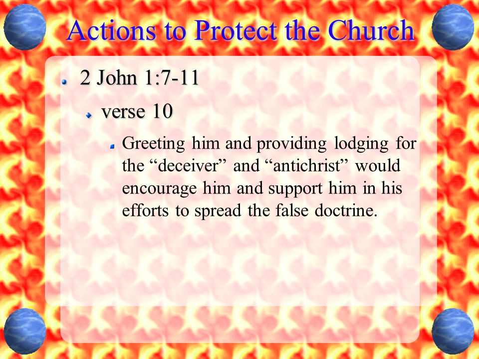 Actions to Protect the Church 2 John 1:7-11 verse 10 Greeting him and providing lodging for the deceiver and antichrist would encourage him and support him in his efforts to spread the false doctrine.