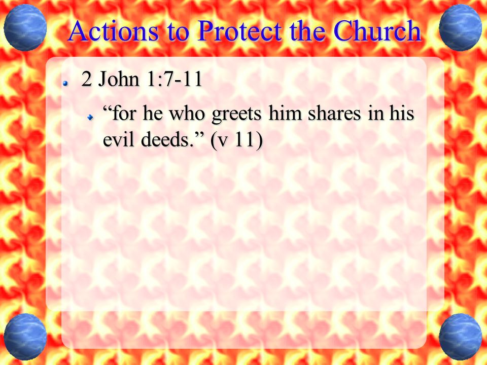 Actions to Protect the Church 2 John 1:7-11 for he who greets him shares in his evil deeds. (v 11)