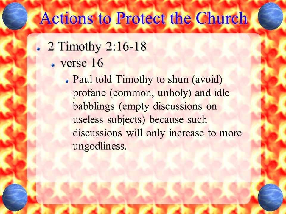 Actions to Protect the Church 2 Timothy 2:16-18 verse 16 Paul told Timothy to shun (avoid) profane (common, unholy) and idle babblings (empty discussions on useless subjects) because such discussions will only increase to more ungodliness.