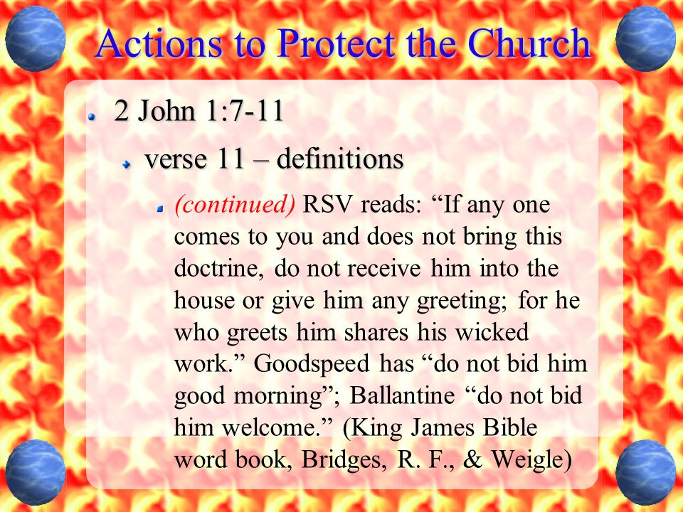 Actions to Protect the Church 2 John 1:7-11 verse 11 – definitions (continued) RSV reads: If any one comes to you and does not bring this doctrine, do not receive him into the house or give him any greeting; for he who greets him shares his wicked work. Goodspeed has do not bid him good morning ; Ballantine do not bid him welcome. (King James Bible word book, Bridges, R.