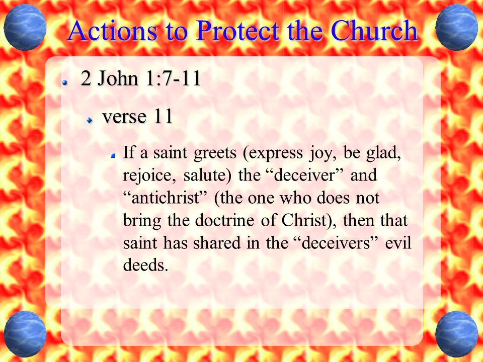 Actions to Protect the Church 2 John 1:7-11 verse 11 If a saint greets (express joy, be glad, rejoice, salute) the deceiver and antichrist (the one who does not bring the doctrine of Christ), then that saint has shared in the deceivers evil deeds.