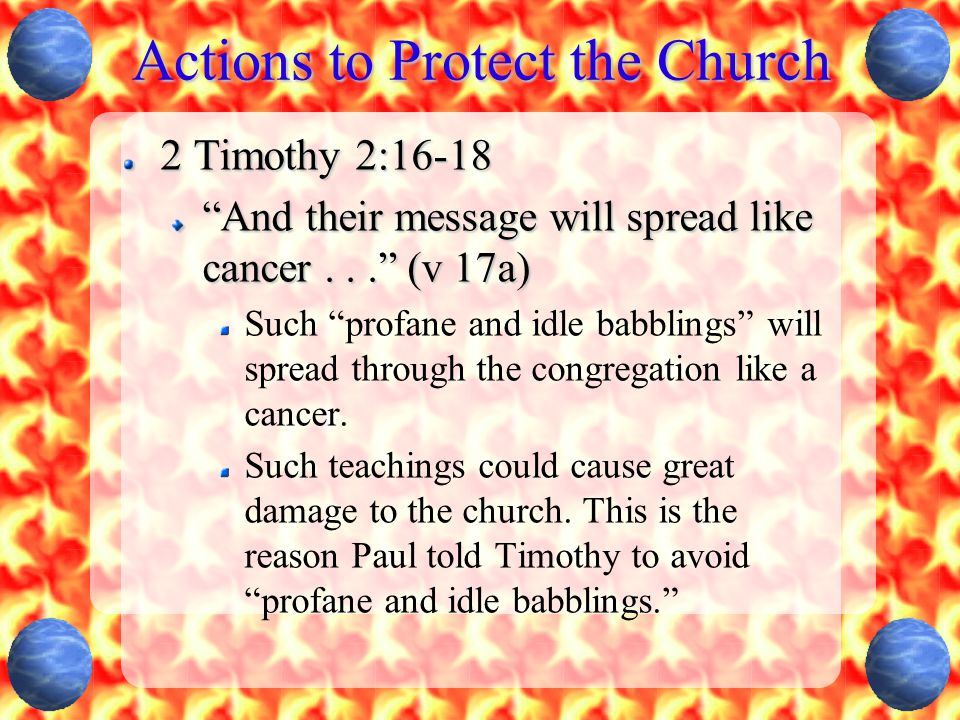 Actions to Protect the Church 2 Timothy 2:16-18 And their message will spread like cancer... (v 17a) Such profane and idle babblings will spread through the congregation like a cancer.