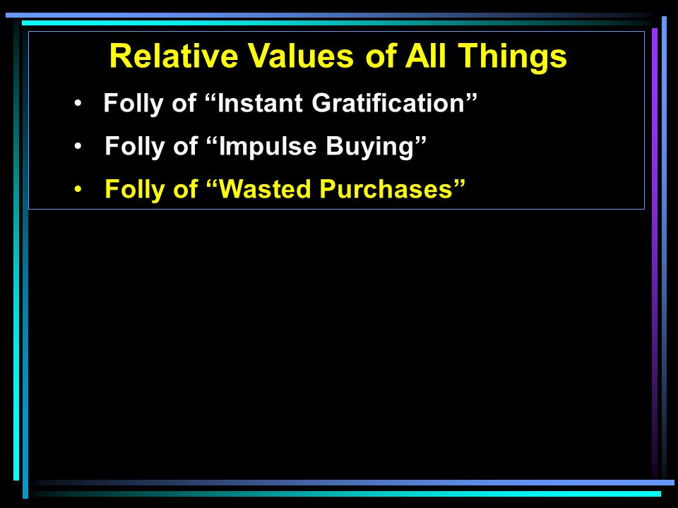 Relative Values of All Things Folly of Instant Gratification Folly of Impulse Buying Folly of Wasted Purchases