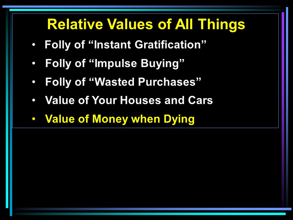 Relative Values of All Things Folly of Instant Gratification Folly of Impulse Buying Folly of Wasted Purchases Value of Your Houses and Cars Value of Money when Dying