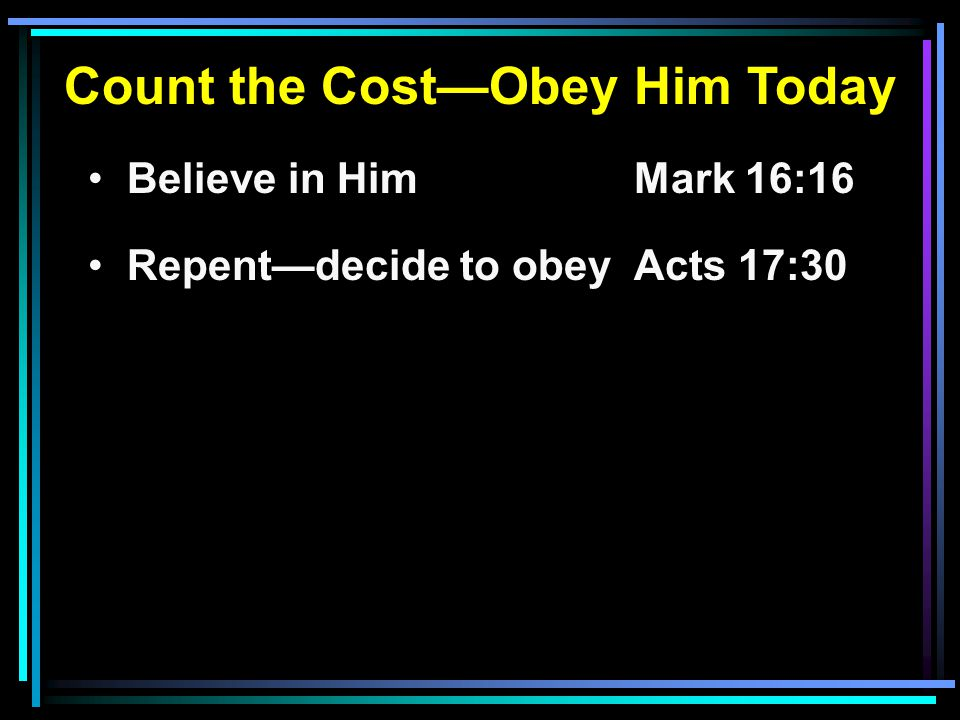 Count the Cost—Obey Him Today Believe in HimMark 16:16 Repent—decide to obeyActs 17:30
