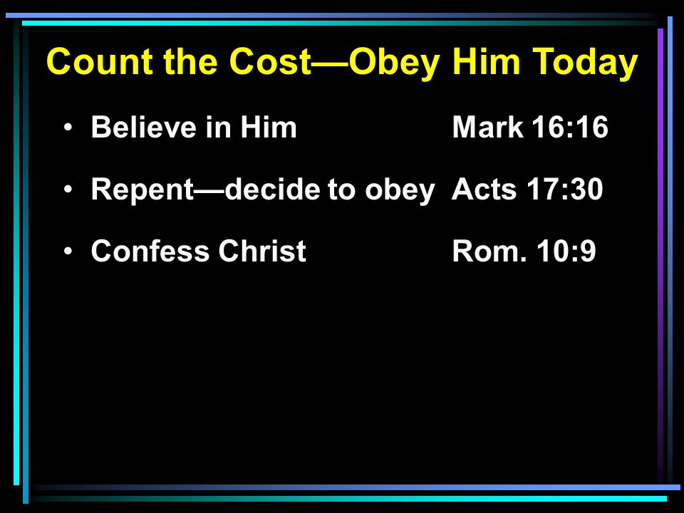 Count the Cost—Obey Him Today Believe in HimMark 16:16 Repent—decide to obeyActs 17:30 Confess ChristRom.