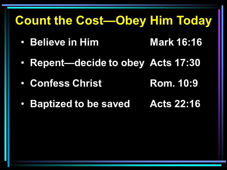 Count the Cost—Obey Him Today Believe in HimMark 16:16 Repent—decide to obeyActs 17:30 Confess ChristRom. 10:9 Baptized to be savedActs 22:16